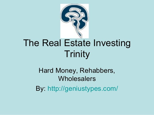 The Real Estate Investing Trinity Hard Money, Rehabbers, Wholesalers By: http://geniustypes.com/
