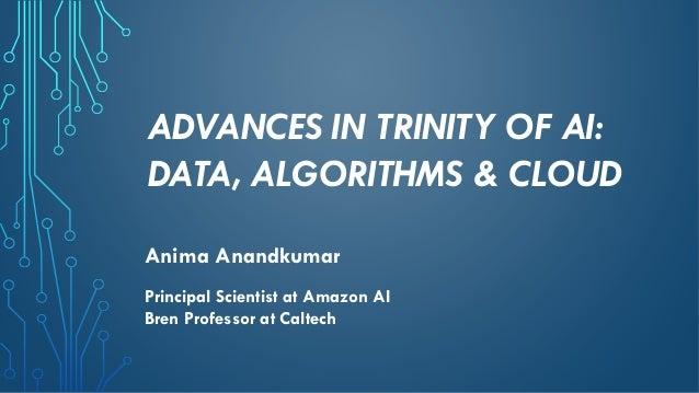 ADVANCES IN TRINITY OF AI: DATA, ALGORITHMS & CLOUD Anima Anandkumar Principal Scientist at Amazon AI Bren Professor at Ca...