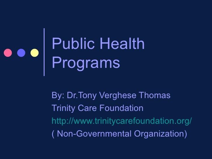 Public Health Programs By: Dr.Tony Verghese Thomas Trinity Care Foundation http://www.trinitycarefoundation.org/ ( Non-Gov...