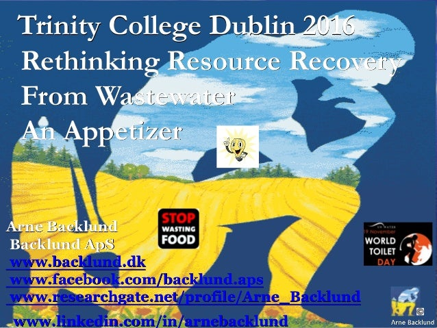 Trinity College Dublin 2016 Rethinking Resource Recovery From Wastewater An Appetizer Arne Backlund Backlund ApS www.backl...