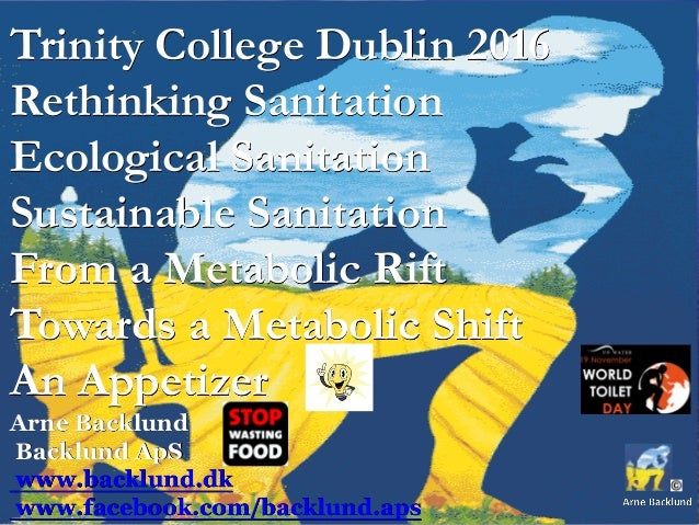 Trinity College Dublin 2016 Rethinking Sanitation Ecological Sanitation Sustainable Sanitation From a Metabolic Rift Towar...