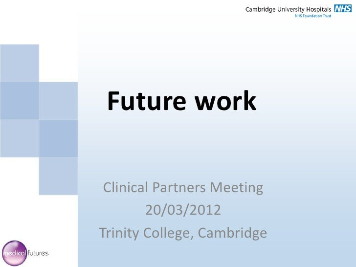 Future work Clinical Partners Meeting        20/03/2012Trinity College, Cambridge