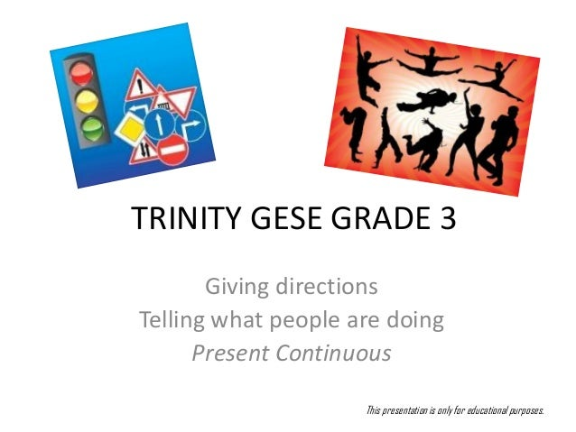 TRINITY GESE GRADE 3       Giving directionsTelling what people are doing      Present Continuous                     This...