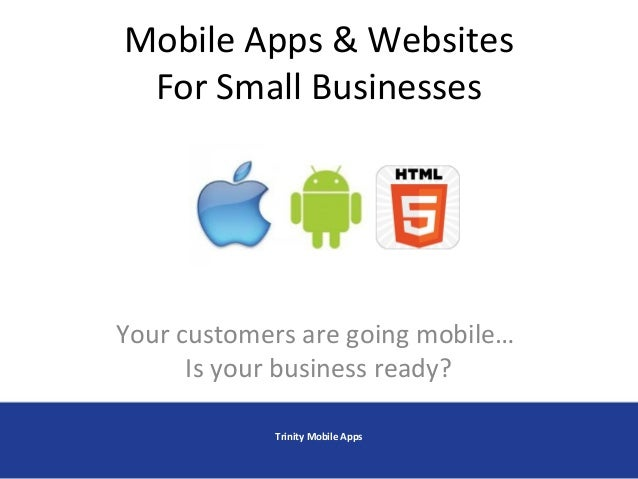 Mobile Apps & Websites For Small Businesses Your customers are going mobile… Is your business ready? Trinity Mobile Apps