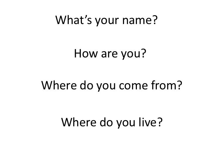 What's your name?<br />How are you?<br />Where do you come from?<br />Where do you live? <br />