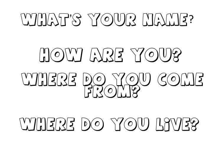 What's your name ? How are you? Where do you come from? Where do you live?