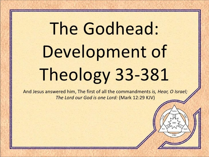 The Godhead:        Development of        Theology 33-381 And Jesus answered him, The first of all the commandments is, He...