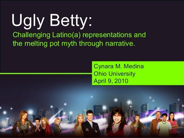 Ugly Betty: Challenging Latino(a) representations and the melting pot myth through narrative. Cynara M. Medina Ohio Univer...