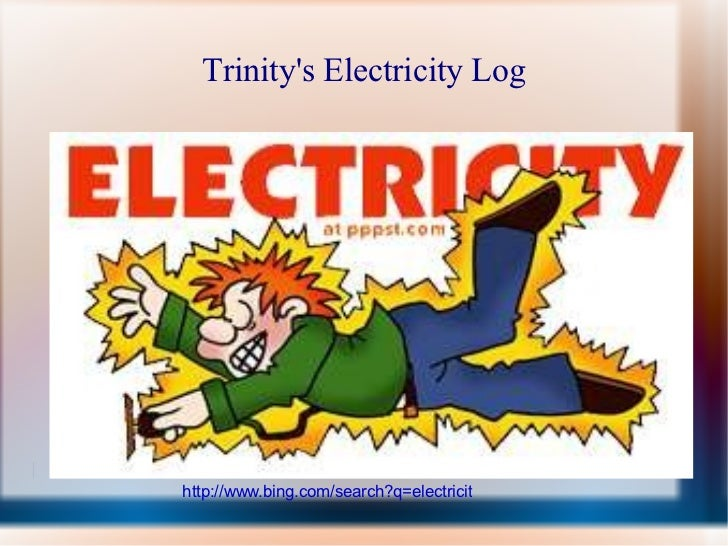 Trinity's Electricity Log http://www.bing.com/search?q=electricity