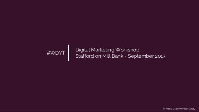© Noisy Little Monkey | 2017 #WDYT Digital Marketing Workshop Stafford on Mill Bank - September 2017