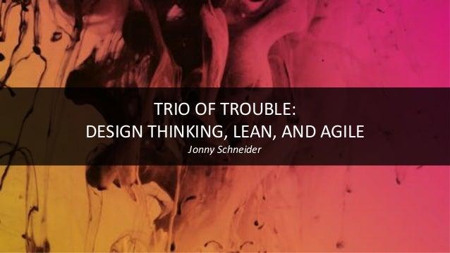 TRIO OF TROUBLE: DESIGN THINKING, LEAN, AND AGILE Jonny Schneider