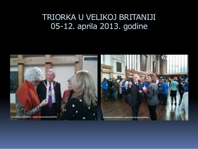 TRIORKA U VELIKOJ BRITANIJI05-12. aprila 2013. godine