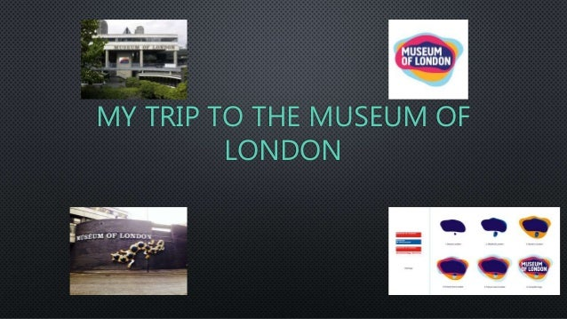 MY TRIP TO THE MUSEUM OF LONDON