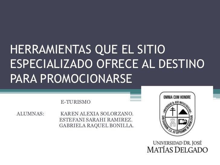 HERRAMIENTAS QUE EL SITIOESPECIALIZADO OFRECE AL DESTINOPARA PROMOCIONARSE            E-TURISMO ALUMNAS:   KAREN ALEXIA SO...