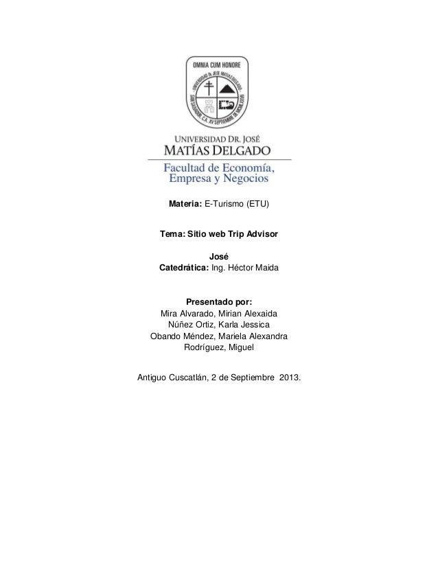 Materia: E-Turismo (ETU) Tema: Sitio web Trip Advisor José Catedrática: Ing. Héctor Maida Presentado por: Mira Alvarado, M...