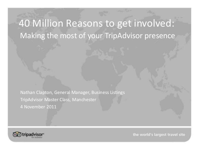 40 Million Reasons to get involved: Making the most of your TripAdvisor presence Nathan Clapton, General Manager, Business...