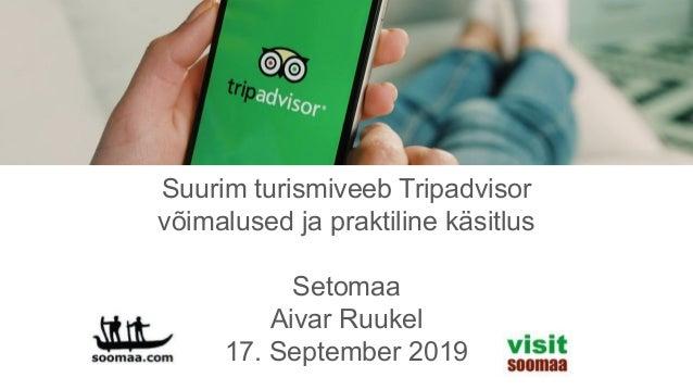 Suurim turismiveeb Tripadvisor v�imalused ja praktiline k�sitlus Setomaa Aivar Ruukel 17. September 2019