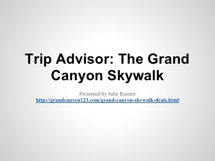 Trip Advisor: The Grand    Canyon Skywalk                   Presented by Julie Rainier http://grandcanyon123.com/grand-can...