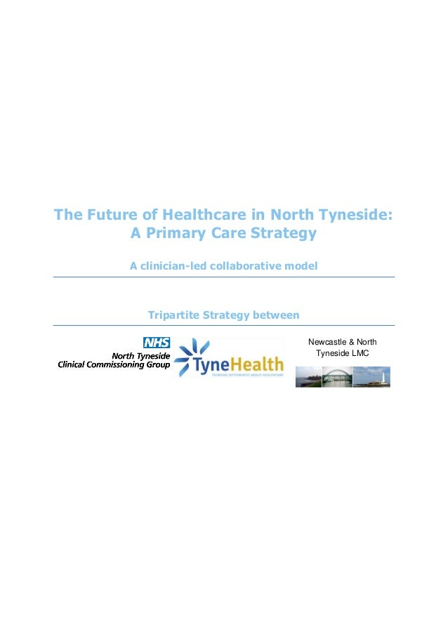 The Future of Healthcare in North Tyneside: A Primary Care Strategy A clinician-led collaborative model Tripartite Strateg...