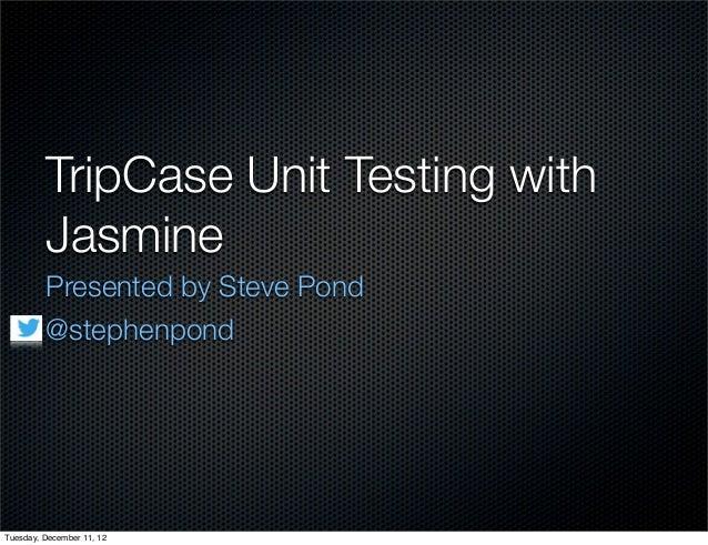 TripCase Unit Testing with         Jasmine         Presented by Steve Pond         @stephenpondTuesday, December 11, 12