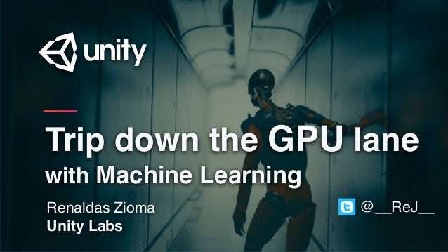 Renaldas Zioma Unity Labs Trip down the GPU lane with Machine Learning @__ReJ__