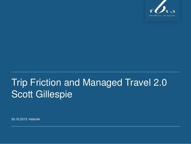 Trip Friction and Managed Travel 2.0 Scott Gillespie 30.10.2013 Helsinki