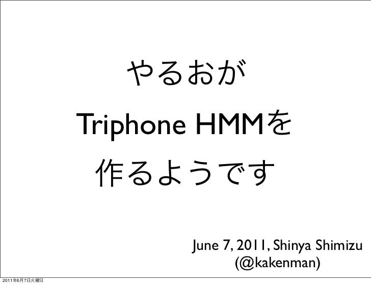 やるおが               Triphone HMMを                作るようです                     June 7, 2011, Shinya Shimizu                   ...