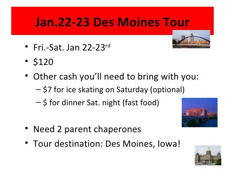 Jan.22-23 Des Moines Tour <ul><li>Fri.-Sat. Jan 22-23 rd </li></ul><ul><li>$120 </li></ul><ul><li>Other cash you'll need t...