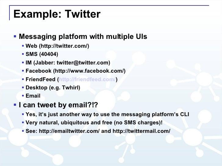Example: Twitter <ul><li>Messaging platform with multiple UIs </li></ul><ul><ul><li>Web (http://twitter.com/) </li></ul></...