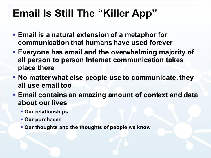 """Email Is Still The """"Killer App"""" <ul><li>Email is a natural extension of a metaphor for communication that humans have used..."""