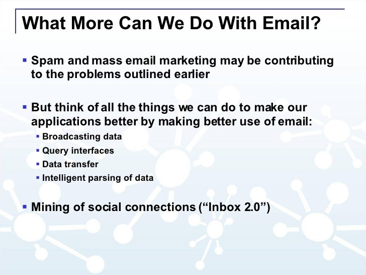 What More Can We Do With Email? <ul><li>Spam and mass email marketing may be contributing to the problems outlined earlier...
