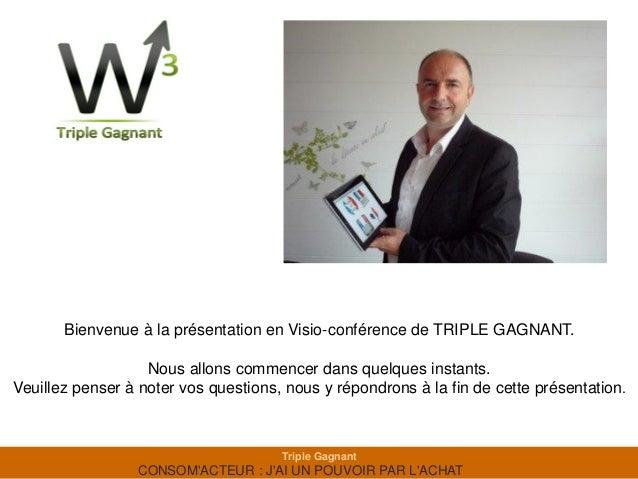 Bienvenue à la présentation en Visio-conférence de TRIPLE GAGNANT.                   Nous allons commencer dans quelques i...