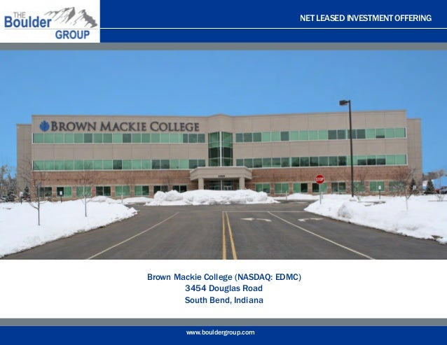 NET LEASED INVESTMENT OFFERING www.bouldergroup.com Brown Mackie College (NASDAQ: EDMC) 3454 Douglas Road South Bend, Indi...