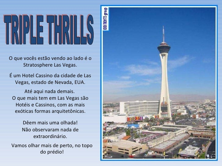O que vocês estão vendo ao lado é o Stratosphere Las Vegas. É um Hotel Cassino da cidade de Las Vegas, estado de Nevada, E...