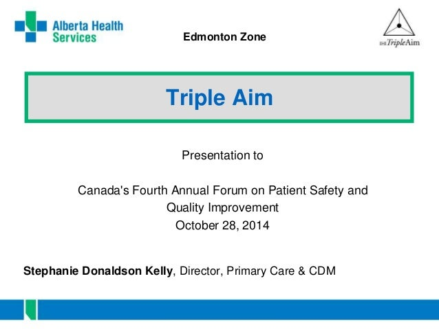 Edmonton Zone  Triple Aim  Presentation to  Canada's Fourth Annual Forum on Patient Safety and  Quality Improvement  Octob...