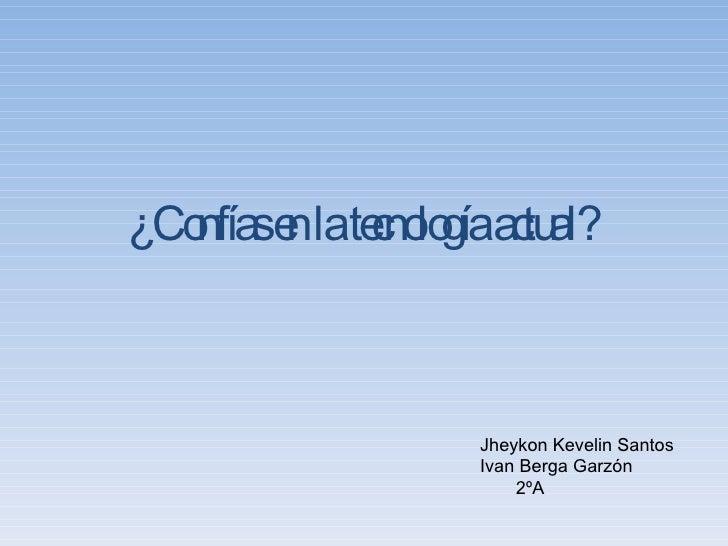 ¿Confías en la tecnología actual? Jheykon Kevelin Santos Ivan Berga Garzón   2ºA