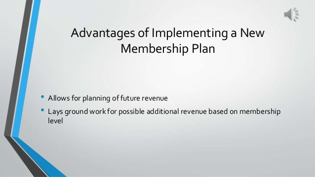 Advantages of Implementing a New Membership Plan • Allows for planning of future revenue • Lays ground work for possible a...