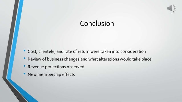Conclusion • Cost, clientele, and rate of return were taken into consideration • Review of business changes and what alter...