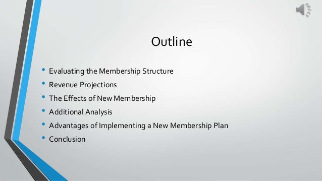 Outline • Evaluating the Membership Structure • Revenue Projections • The Effects of New Membership • Additional Analysis ...