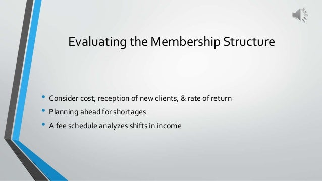 Evaluating the Membership Structure • Consider cost, reception of new clients, & rate of return • Planning ahead for short...