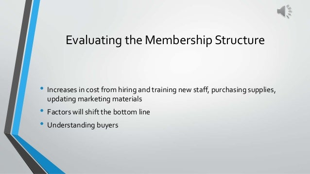 Evaluating the Membership Structure • Increases in cost from hiring and training new staff, purchasing supplies, updating ...