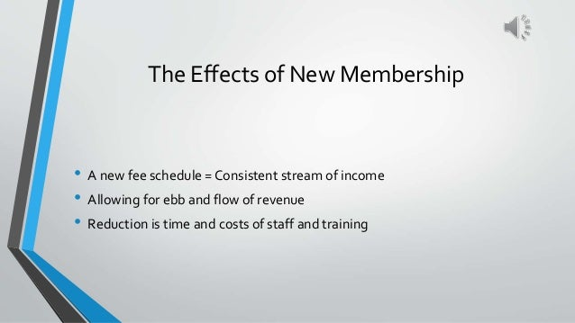 The Effects of New Membership • A new fee schedule = Consistent stream of income • Allowing for ebb and flow of revenue • ...