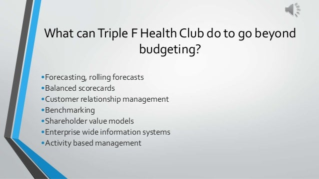 What canTriple F Health Club do to go beyond budgeting? •Forecasting, rolling forecasts •Balanced scorecards •Customer rel...