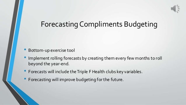 Forecasting Compliments Budgeting • Bottom-up exercise tool • Implement rolling forecasts by creating them every few month...