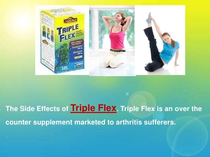 The Side Effects of Triple Flex. Triple Flex is an over the counter supplement marketed to arthritis sufferers.<br />