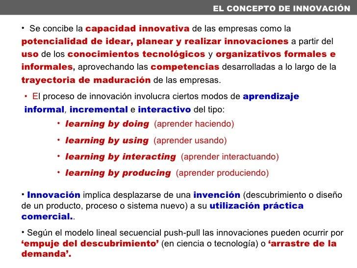 EL CONCEPTO DE INNOVACIÓN <ul><li>E l proceso de innovación involucra ciertos modos de  aprendizaje informal ,  incrementa...