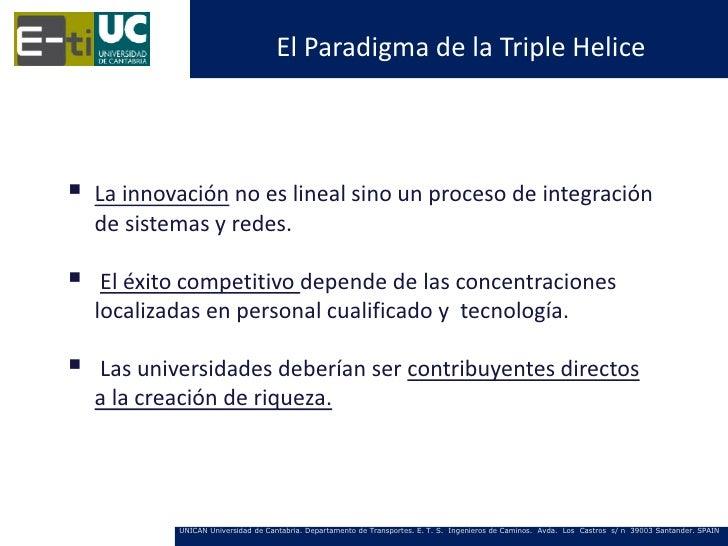El Paradigma de la Triple Helice   La innovación no es lineal sino un proceso de integración    de sistemas y redes.    ...