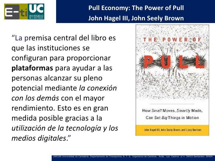 "Pull Economy: The Power of Pull                                           John Hagel III, John Seely Brown""La premisa cent..."