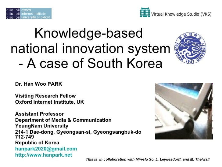 Knowledge-based  national innovation system - A case of South Korea Dr. Han Woo PARK Visiting Research Fellow  Oxford Inte...