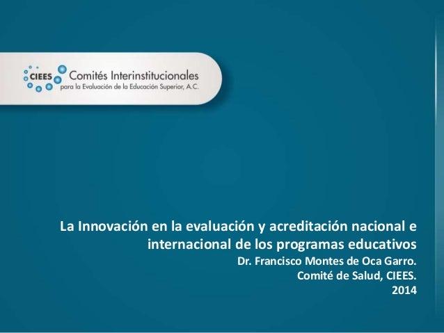 La Innovación en la evaluación y acreditación nacional e internacional de los programas educativos Dr. Francisco Montes de...